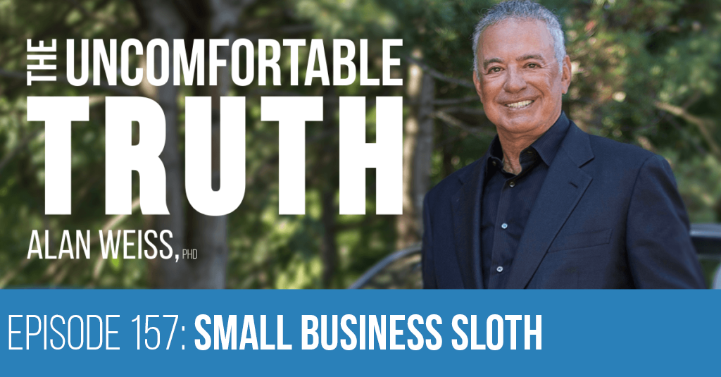 Episode 157: Small Business Sloth - The Uncomfortable Truth, Alan Weiss